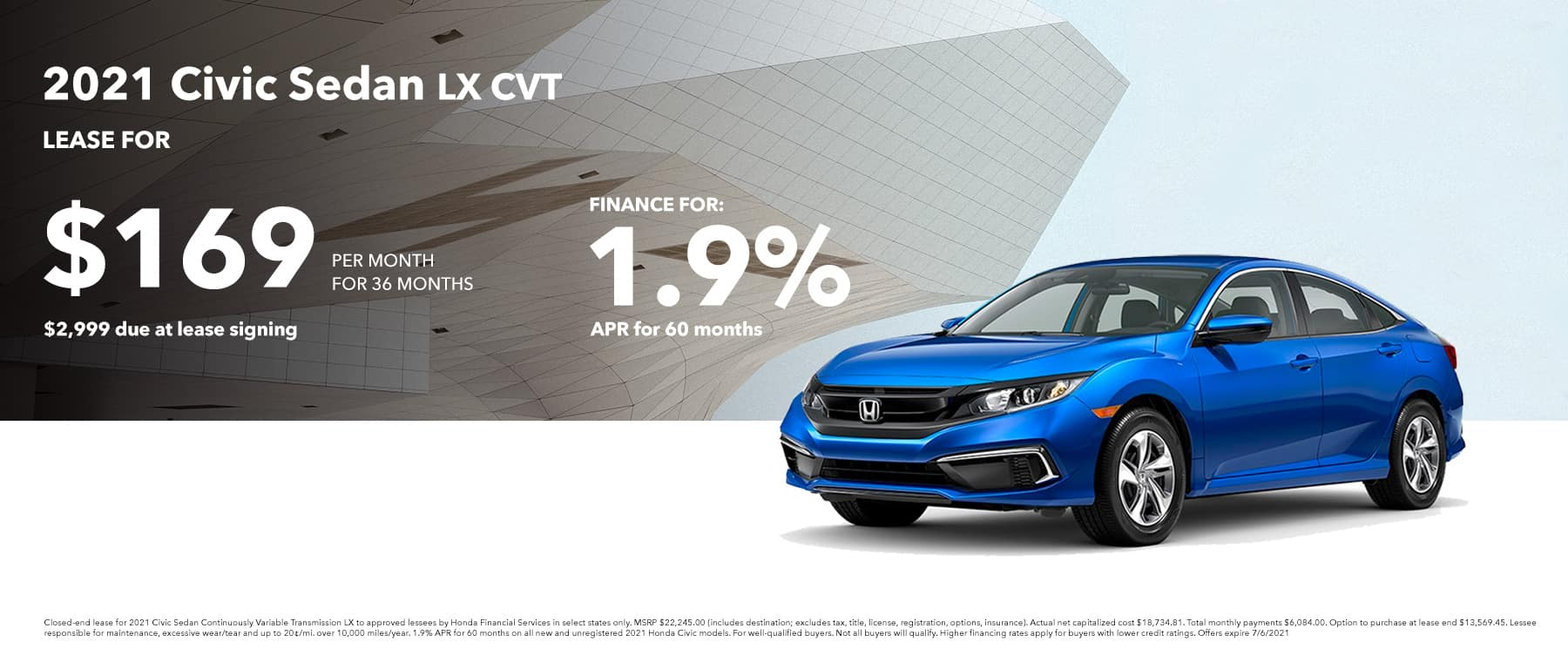 2021 Civic Sedan LX LEASE FOR: $169 PER MONTH FOR 36 MONTHS $2,999 due at lease signing FINANCE FOR: 1.9% APR FOR 60 MONTHS