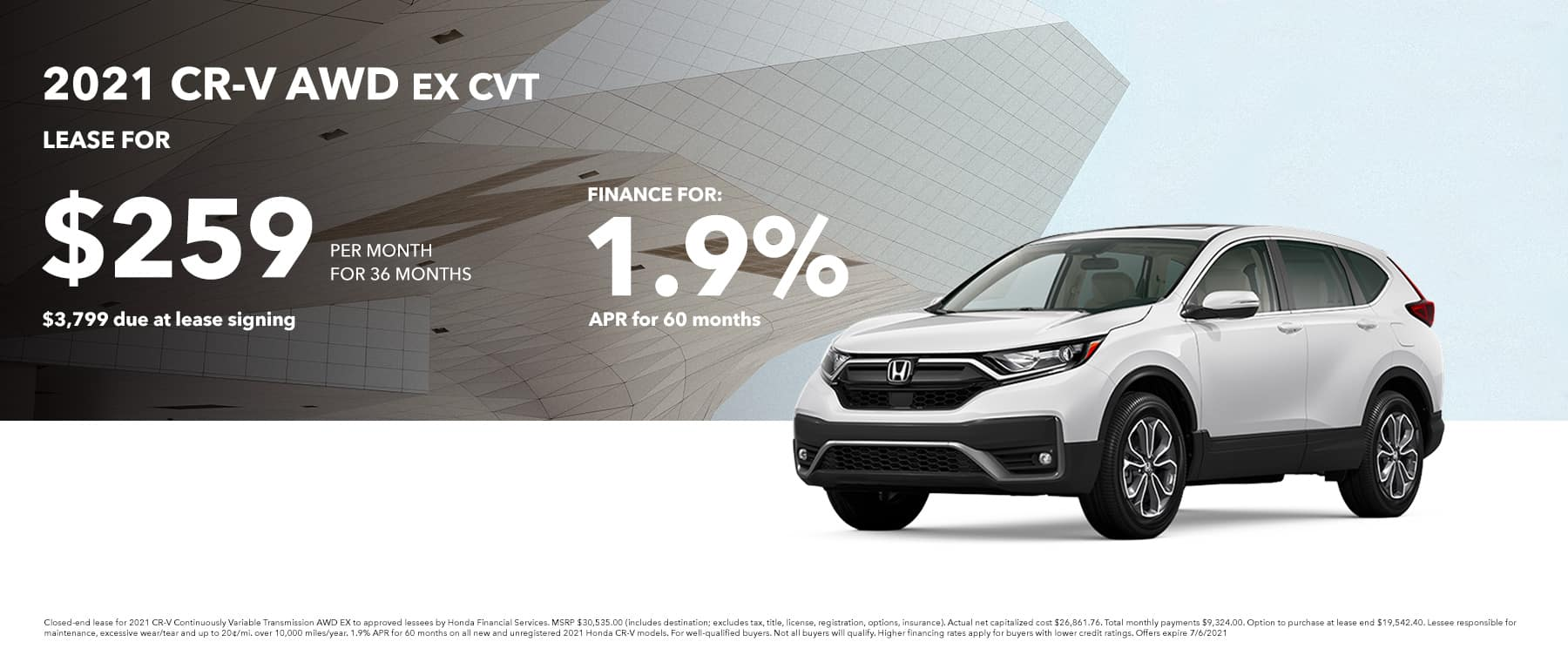 2021 CR-V AWD EX LEASE FOR: $259 PER MONTH FOR 36 MONTHS $3,799 DUE AT SIGNING FINANCE FOR 1.9% APR FOR 60 MONTHS