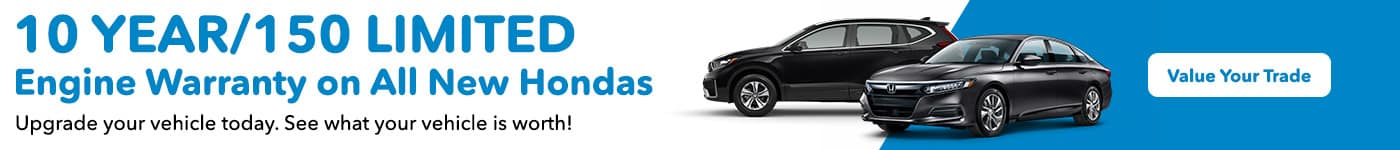 10 year/150 limited engine warranty on all new Hondas Upgrade your vehicle today. See what your vehicle is worth!