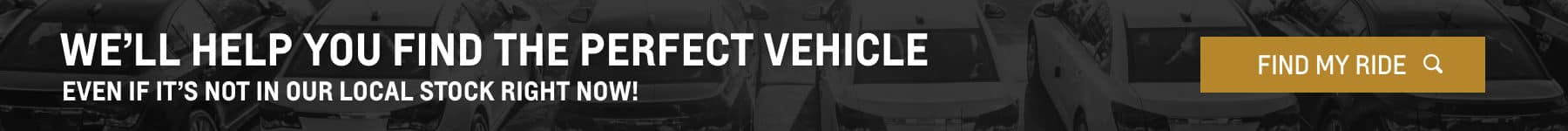 we'll help you find the perfect vehicle, even if it's not in our local stock right now! - desktop